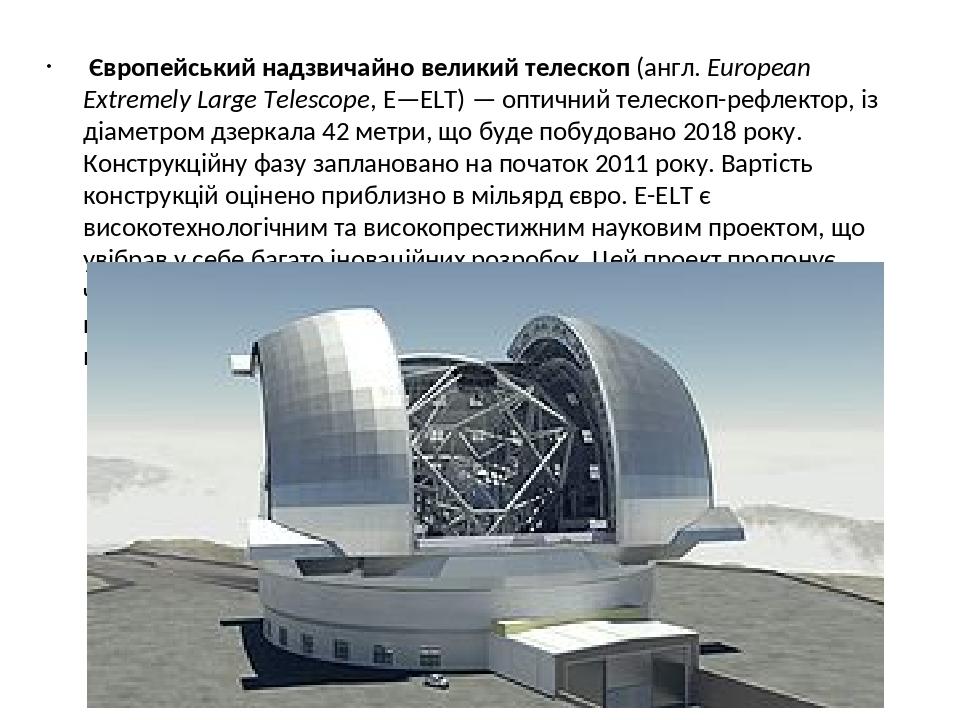 Європейський надзвичайно великий телескоп (англ. European Extremely Large Telescope, E—ELT) — оптичний телескоп-рефлектор, із діаметром дзеркала 42...