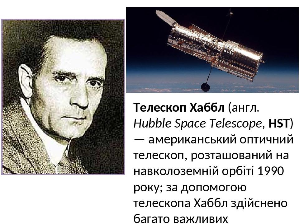 Телескоп Хаббл (англ. Hubble Space Telescope, HST) — американський оптичний телескоп, розташований на навколоземній орбіті 1990 року; за допомогою ...