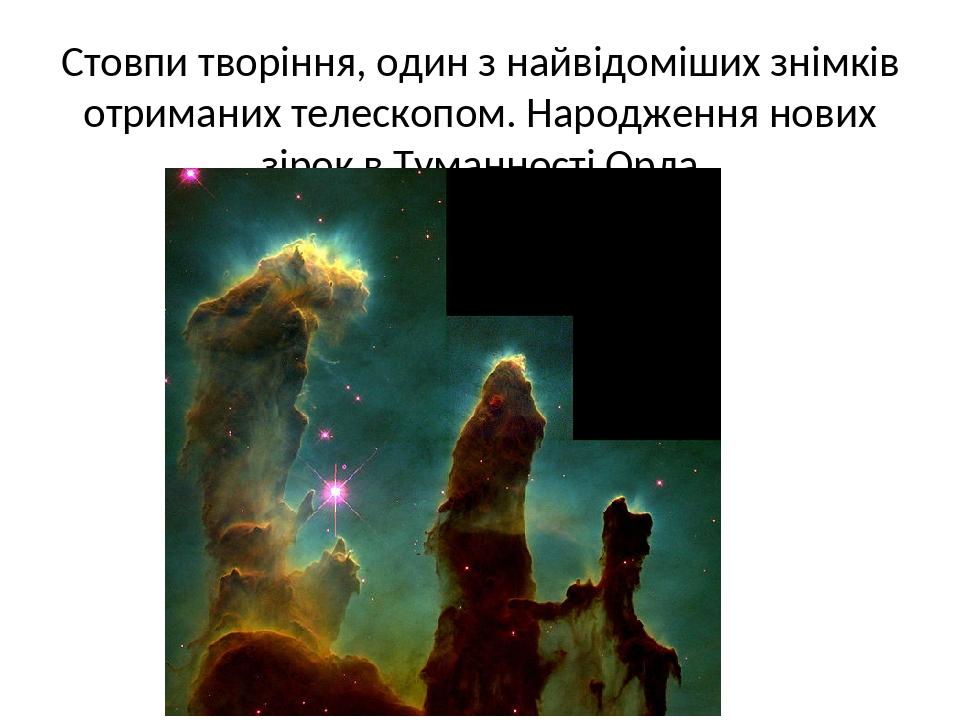 Стовпи творіння, один з найвідоміших знімків отриманих телескопом. Народження нових зірок в Туманності Орла