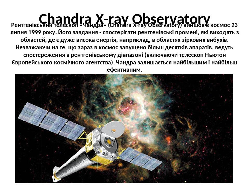 Chandra X-ray Observatory Рентгенівський телескоп «Чандра» (Chandra X-ray Observatory) вийшов в космос 23 липня 1999 року. Його завдання - спостері...