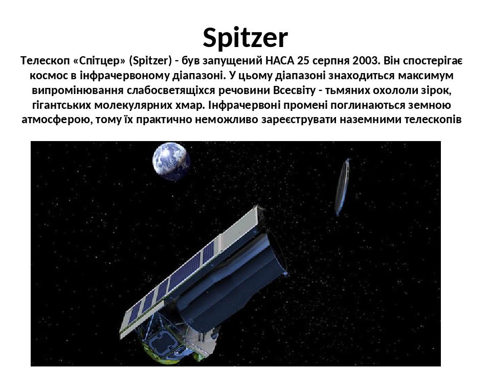 Spitzer Телескоп «Спітцер» (Spitzer) - був запущений НАСА 25 серпня 2003. Він спостерігає космос в інфрачервоному діапазоні. У цьому діапазоні знах...