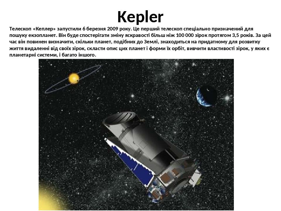 Kepler Телескоп «Кеплер» запустили 6 березня 2009 року. Це перший телескоп спеціально призначений для пошуку екзопланет. Він буде спостерігати змін...