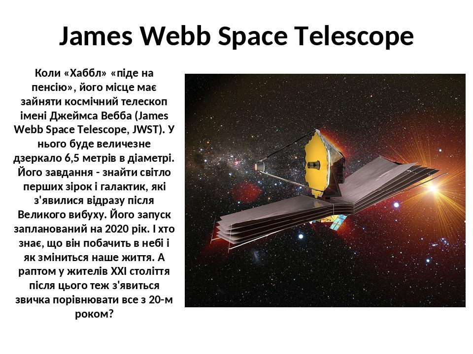 James Webb Space Telescope Коли «Хаббл» «піде на пенсію», його місце має зайняти космічний телескоп імені Джеймса Вебба (James Webb Space Telescope...