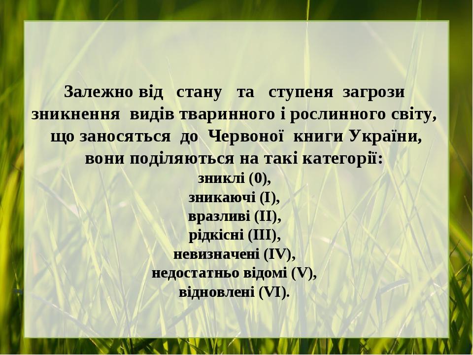 Залежно від стану та ступеня загрози зникнення видів тваринного і рослинного світу, що заносяться до Червоної книги України, вони поділяються на та...