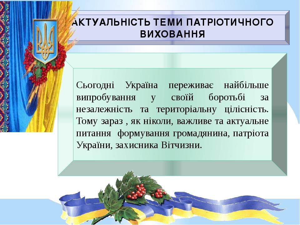 АКТУАЛЬНІСТЬ ТЕМИ ПАТРІОТИЧНОГО ВИХОВАННЯ Сьогодні Україна переживає найбільше випробування у своїй боротьбі за незалежність та територіальну ціліс...