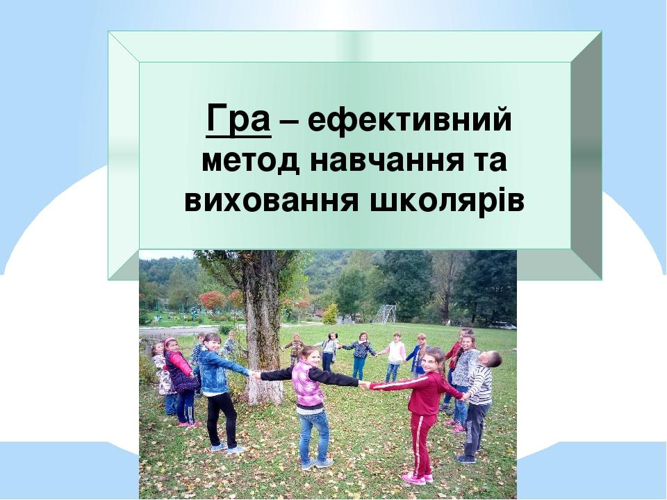 Гра – ефективний метод навчання та виховання школярів
