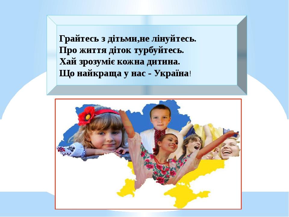 Грайтесь з дітьми,не лінуйтесь. Про життя діток турбуйтесь. Хай зрозуміє кожна дитина. Що найкраща у нас - Україна!