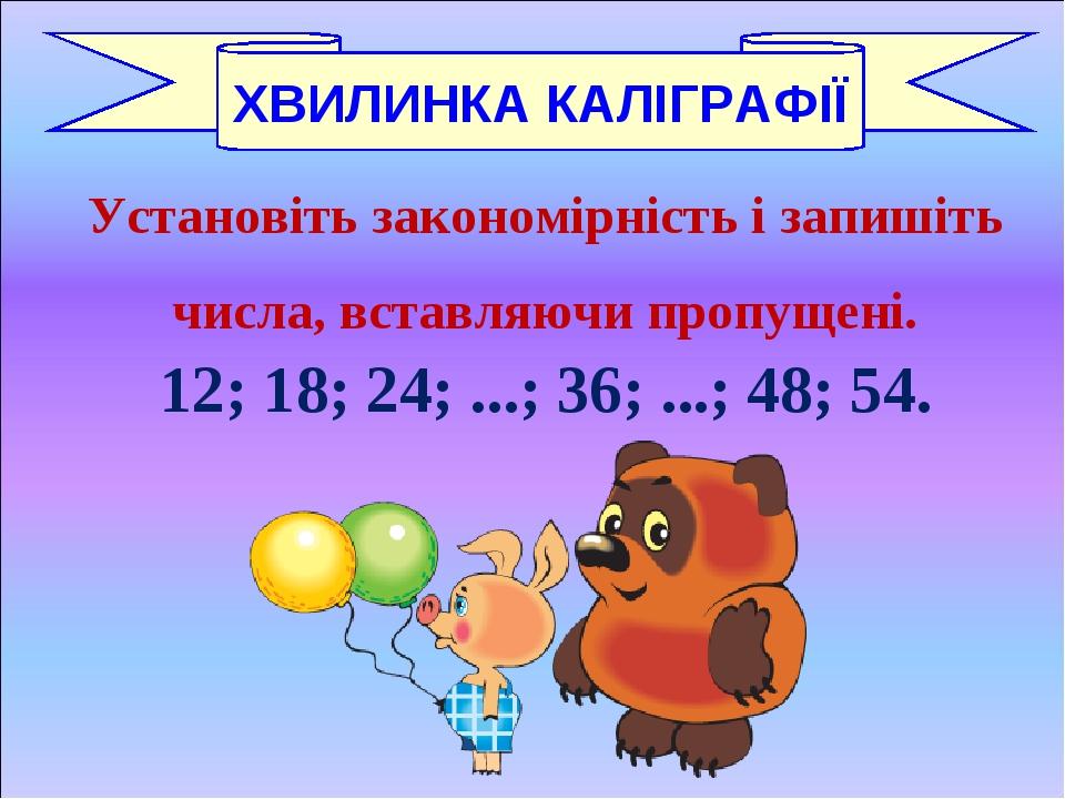 Установіть закономірність і запишіть числа, вставляючи пропущені. 12; 18; 24; ...; 36; ...; 48; 54. ХВИЛИНКА КАЛІГРАФІЇ