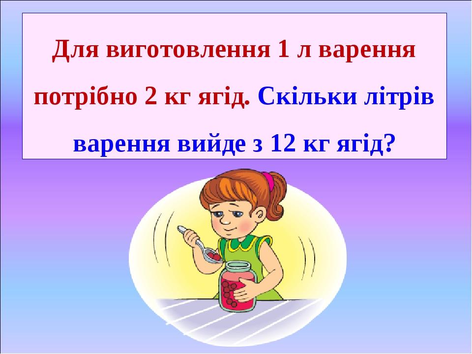 Для виготовлення 1 л варення потрібно 2 кг ягід. Скільки літрів варення вийде з 12 кг ягід?