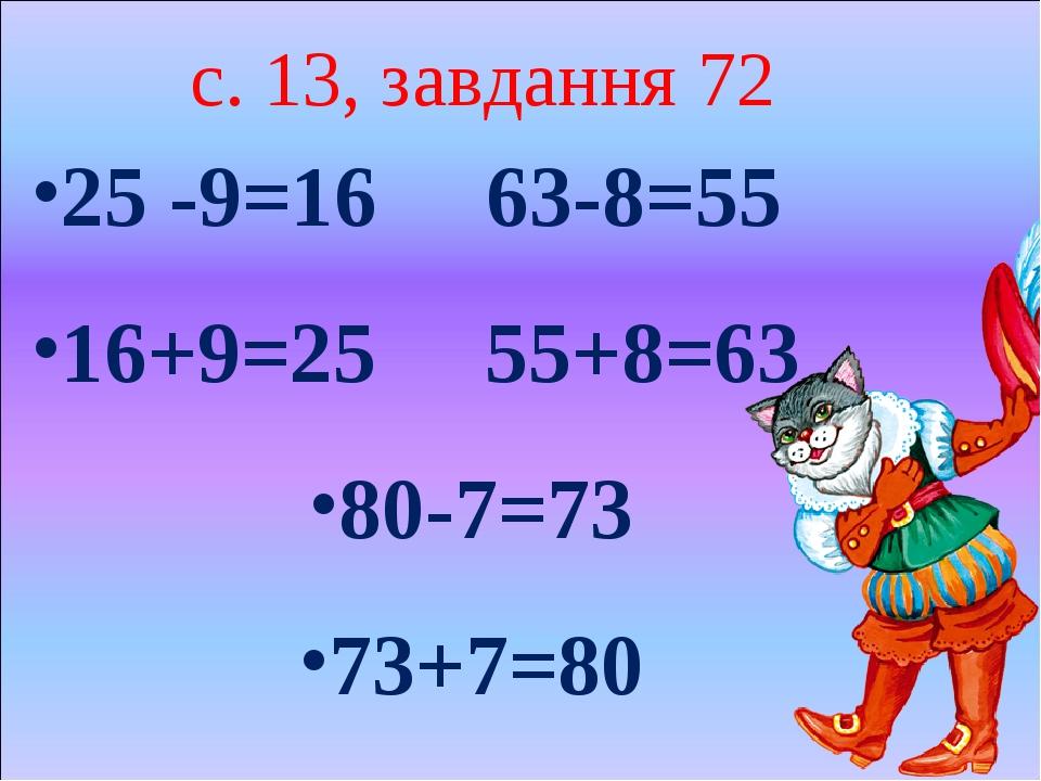 с. 13, завдання 72 25 -9=16 63-8=55 16+9=25 55+8=63 80-7=73 73+7=80