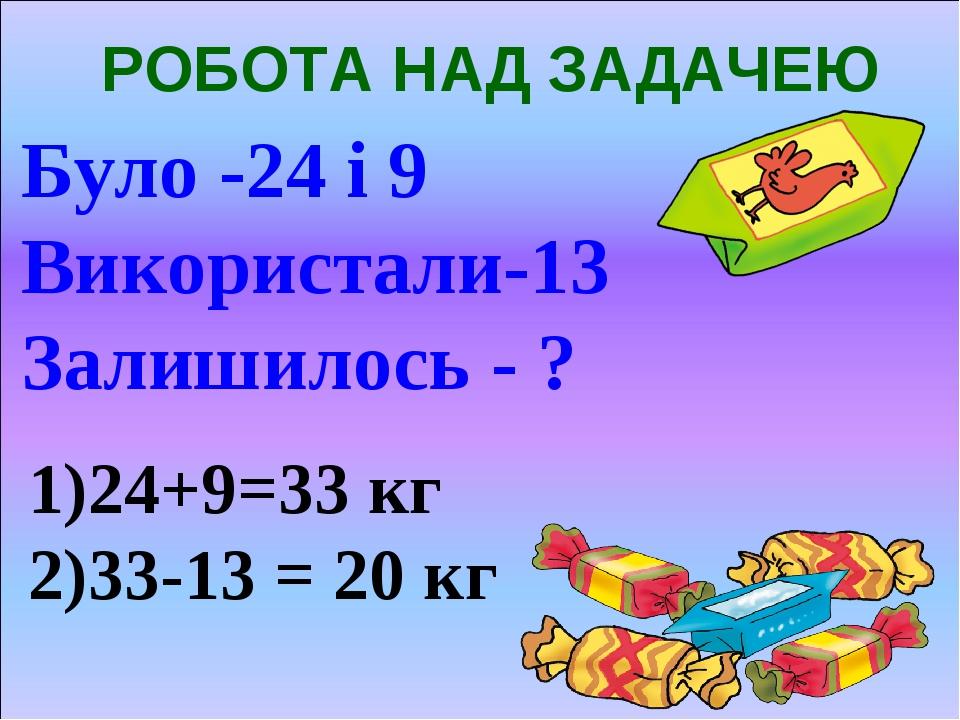РОБОТА НАД ЗАДАЧЕЮ Було -24 і 9 Використали-13 Залишилось - ? 1)24+9=33 кг 2)33-13 = 20 кг
