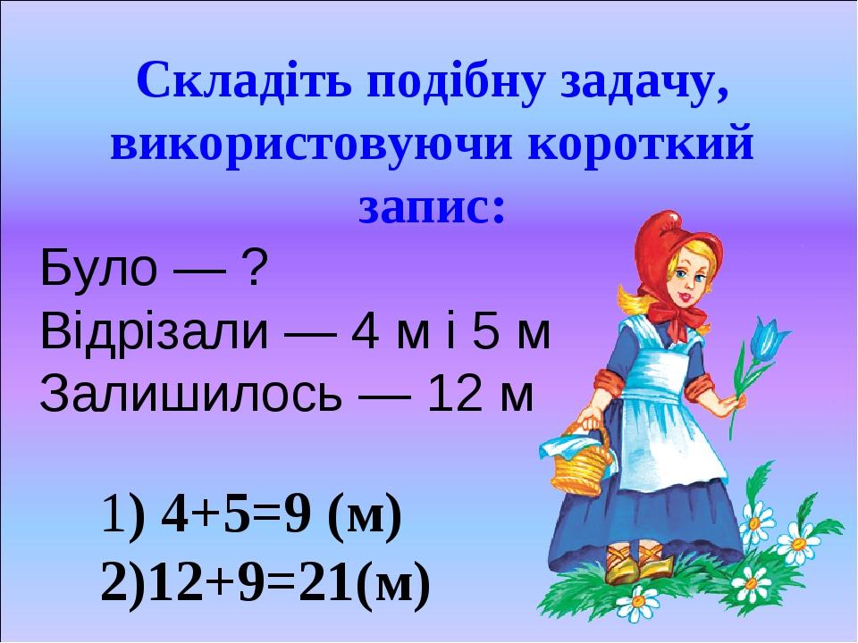 Складіть подібну задачу, використовуючи короткий запис: Було — ? Відрізали — 4 м і 5 м Залишилось — 12 м 1) 4+5=9 (м) 2)12+9=21(м)