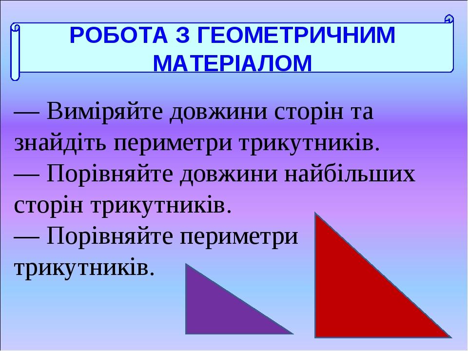 РОБОТА З ГЕОМЕТРИЧНИМ МАТЕРІАЛОМ — Виміряйте довжини сторін та знайдіть периметри трикутників. — Порівняйте довжини найбільших сторін трикутників. ...