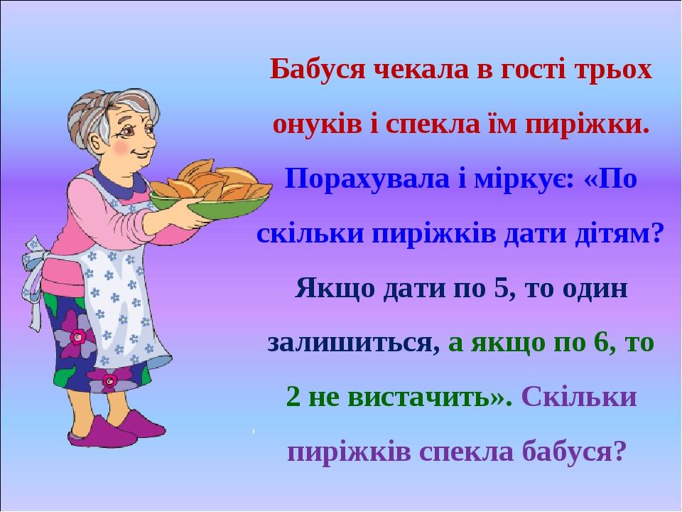 Бабуся чекала в гості трьох онуків і спекла їм пиріжки. Порахувала і міркує: «По скільки пиріжків дати дітям? Якщо дати по 5, то один залишиться, а...