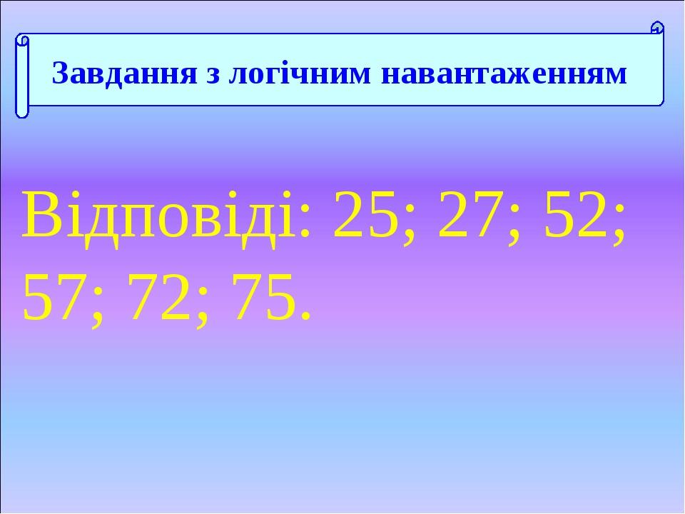 Відповіді: 25; 27; 52; 57; 72; 75. Завдання з логічним навантаженням