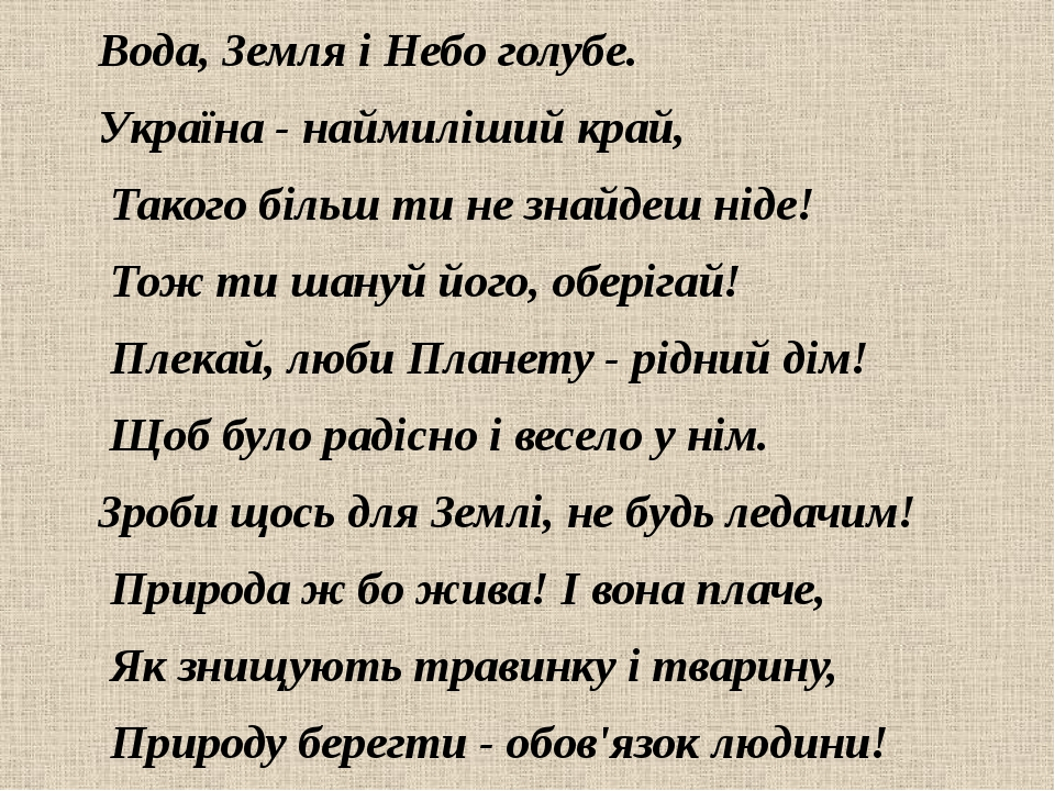 Вода, Земля і Небо голубе. Україна - наймиліший край, Такого більш ти не знайдеш ніде! Тож ти шануй його, оберігай! Плекай, люби Планету - рідний д...