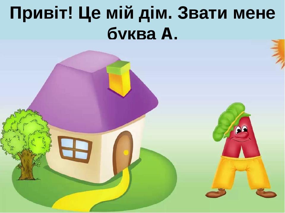 Привіт! Це мій дім. Звати мене буква А.