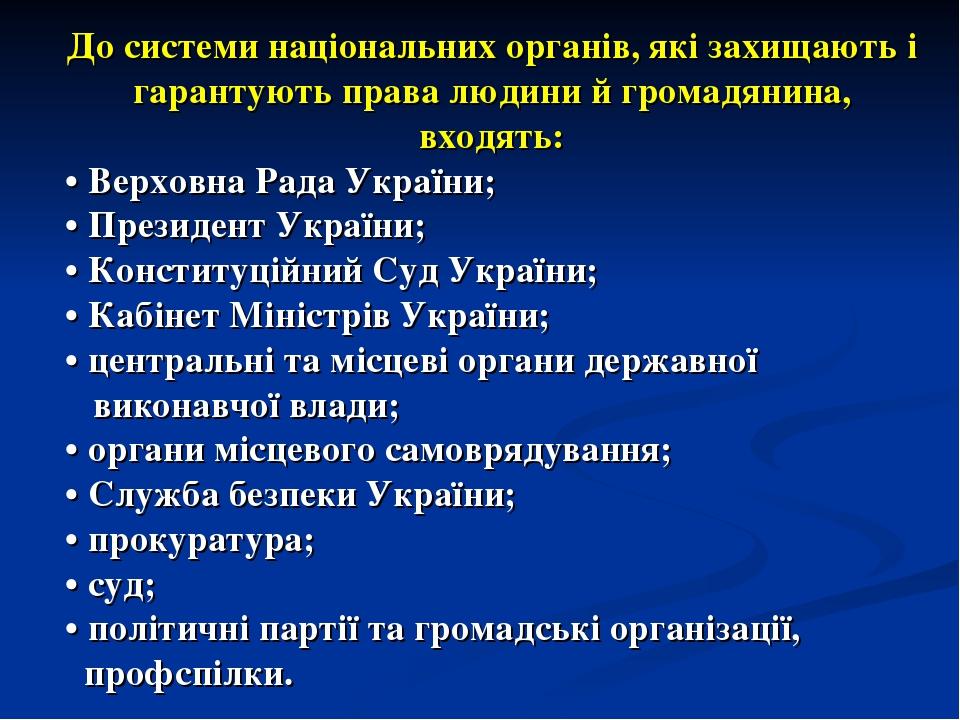 До системи національних органів, які захищають і гарантують права людини й громадянина, входять: • Верховна Рада України; • Президент України; • Ко...