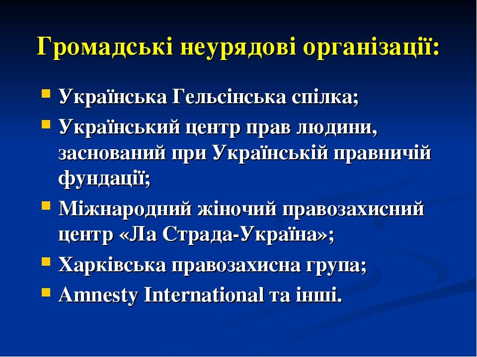 Громадські неурядові організації: Українська Гельсінська спілка; Український центр прав людини, заснований при Українській правничій фундації; Міжн...