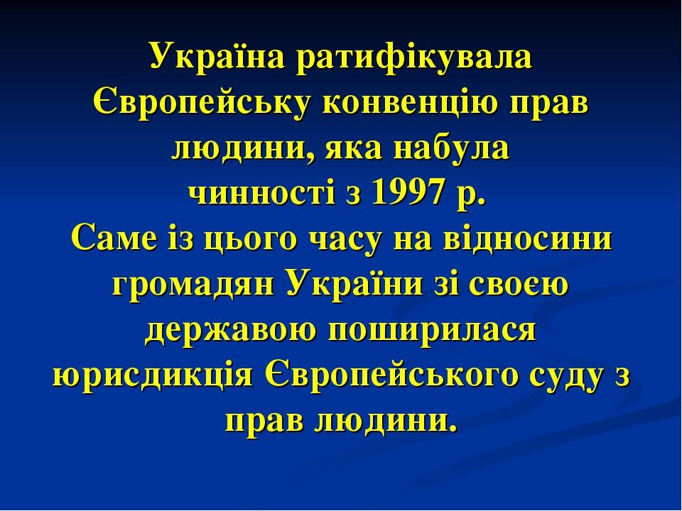 Україна ратифікувала Європейську конвенцію прав людини, яка набула чинності з 1997 р. Саме із цього часу на відносини громадян України зі своєю дер...