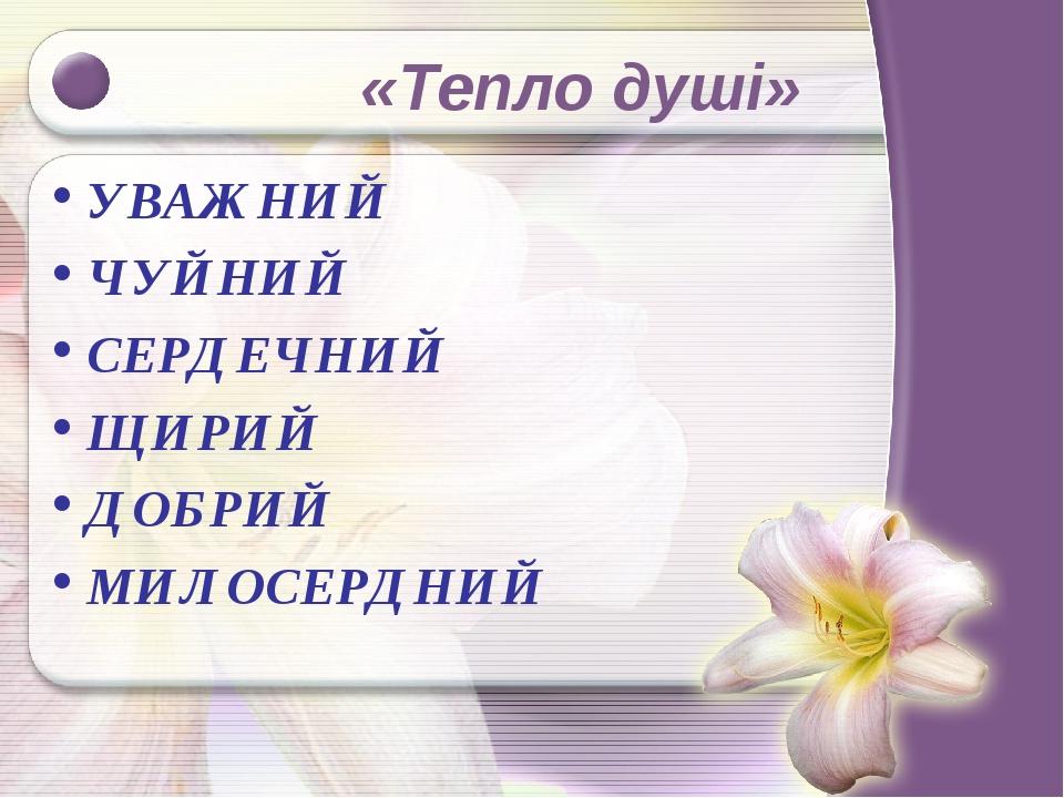 «Тепло душі» УВАЖНИЙ ЧУЙНИЙ СЕРДЕЧНИЙ ЩИРИЙ ДОБРИЙ МИЛОСЕРДНИЙ