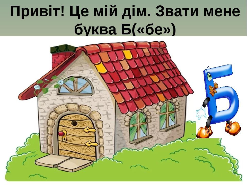 Привіт! Це мій дім. Звати мене буква Б(«бе»)