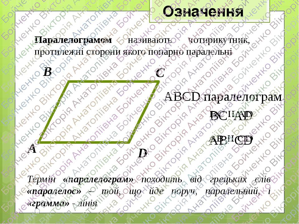 Означення Паралелограмом називають чотирикутник, протилежні сторони якого попарно паралельні Термін «паралелограм» походить від грецьких слів «пара...