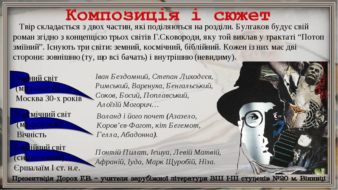 Твір складається з двох частин, які поділяються на розділи. Булгаков будує свій роман згідно з концепцією трьох світів Г.Сковороди, яку той виклав ...