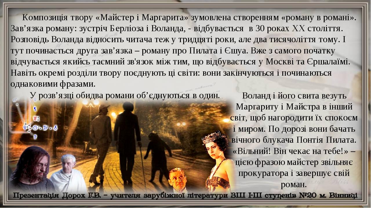 Композиція твору «Майстер і Маргарита» зумовлена створенням «роману в романі». Зав'язка роману: зустріч Берліоза і Воланда, - відбувається в 30 рок...