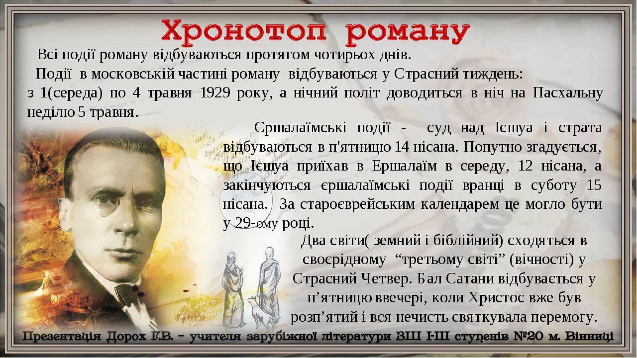 Всі події роману відбуваються протягом чотирьох днів. Події в московській частині роману відбуваються у Страсний тиждень: з 1(середа) по 4 травня 1...