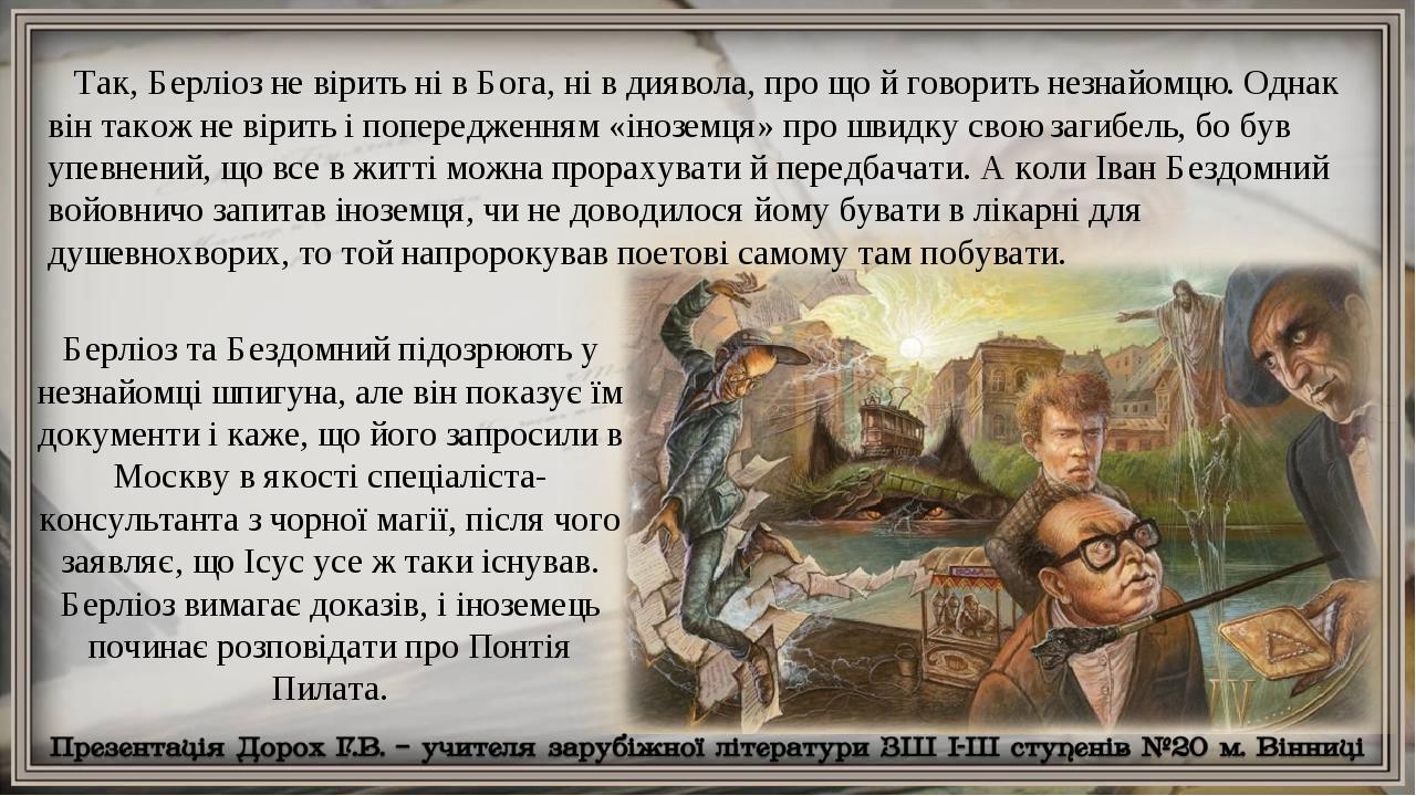 Так, Берліоз не вірить ні в Бога, ні в диявола, про що й говорить незнайомцю. Однак він також не вірить і попередженням «іноземця» про швидку свою ...