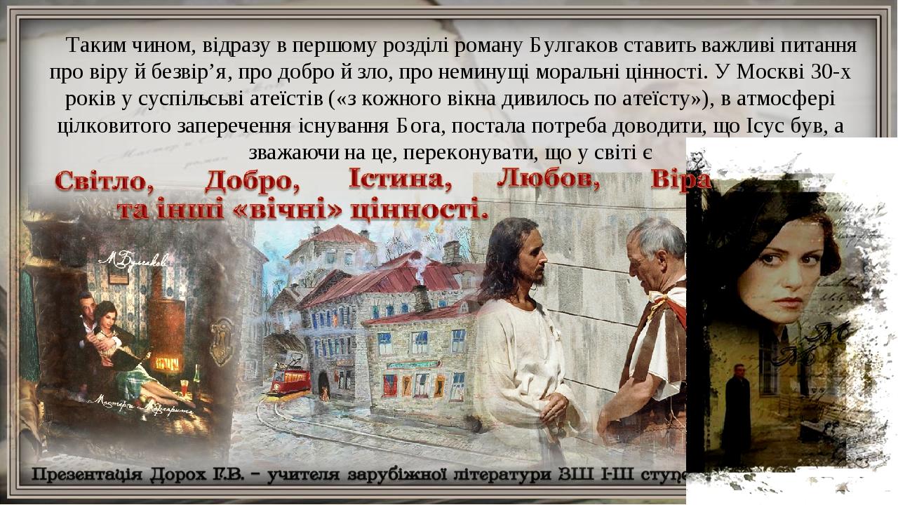 Таким чином, відразу в першому розділі роману Булгаков ставить важливі питання про віру й безвір'я, про добро й зло, про неминущі моральні цінності...