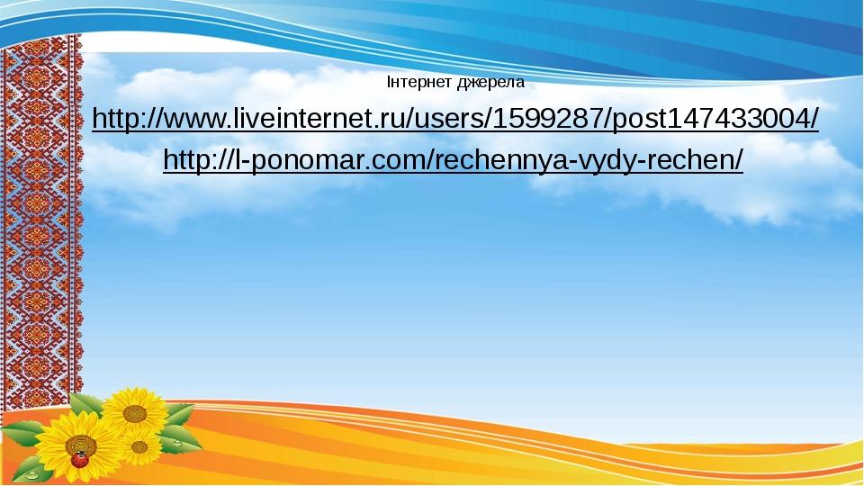 Інтернет джерела http://www.liveinternet.ru/users/1599287/post147433004/ http://l-ponomar.com/rechennya-vydy-rechen/