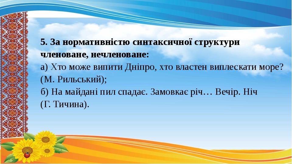 5. За нормативністю синтаксичної структури членоване, нечленоване: а) Хто може випити Дніпро, хто властен виплескати море? (М. Рильський); б) На ма...