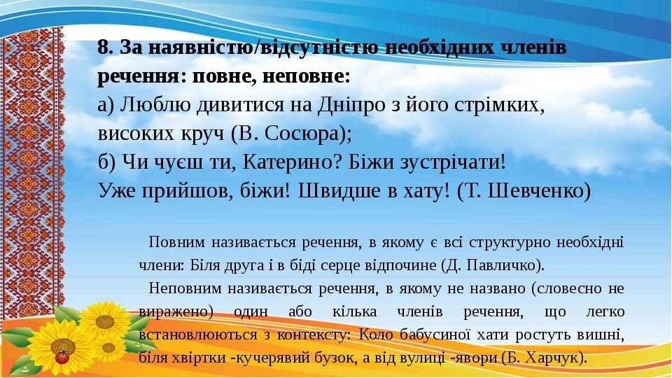 8. За наявністю/відсутністю необхідних членів речення: повне, неповне: а) Люблю дивитися на Дніпро з його стрімких, високих круч (В. Сосюра); б) Чи...