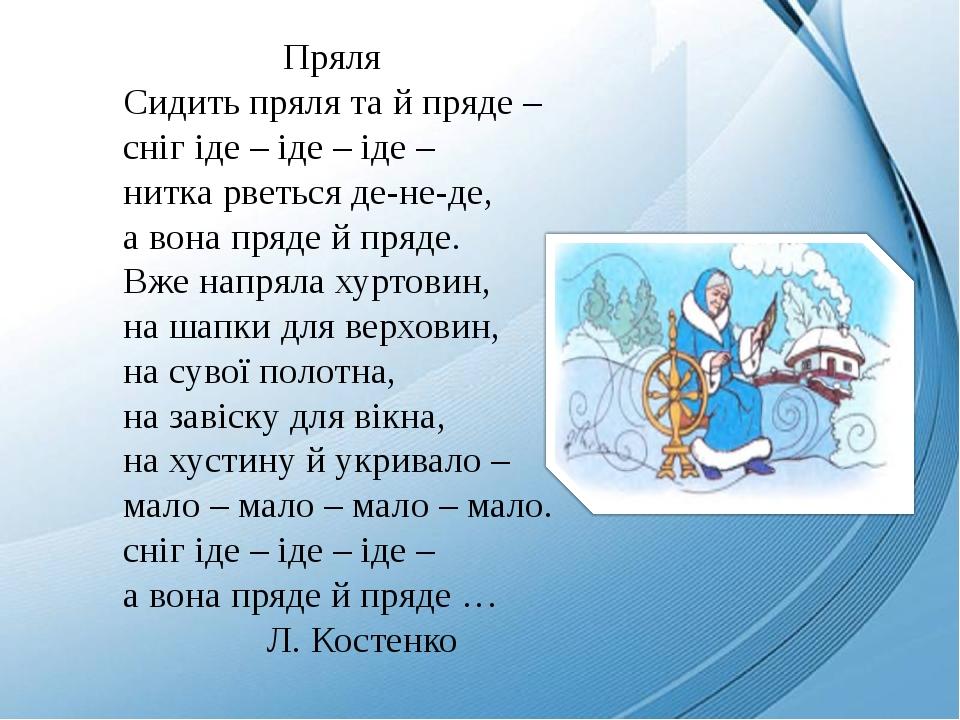 Пряля Сидить пряля та й пряде – сніг іде – іде – іде – нитка рветься де-не-де, а вона пряде й пряде. Вже напряла хуртовин, на шапки для верховин, н...