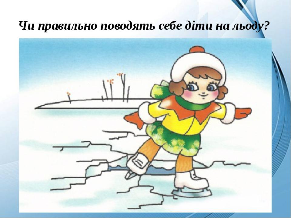 Чи правильно поводять себе діти на льоду?