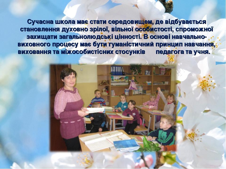 Сучасна школа має стати середовищем, де відбувається становлення духовно зрілої, вільної особистості, спроможної захищати загальнолюдські цінності....