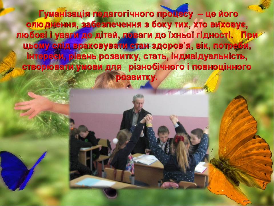 Гуманізація педагогічного процесу – це його олюднення, забезпечення з боку тих, хто виховує, любові і уваги до дітей, поваги до їхньої гідності. Пр...