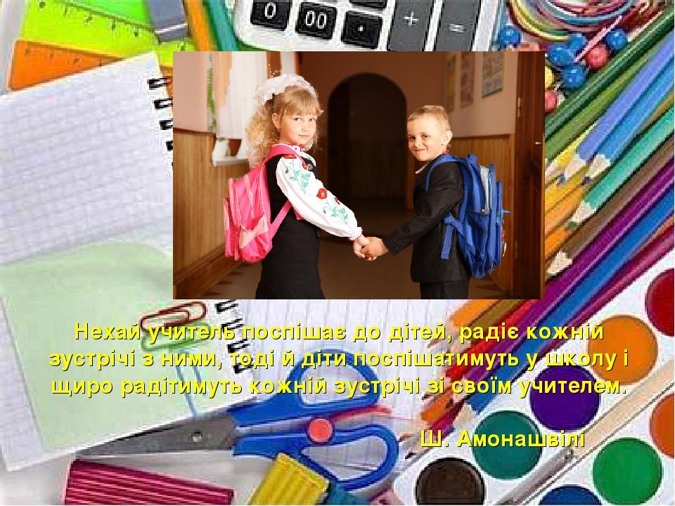 Нехай учитель поспішає до дітей, радіє кожній зустрічі з ними, тоді й діти поспішатимуть у школу і щиро радітимуть кожній зустрічі зі своїм учителе...