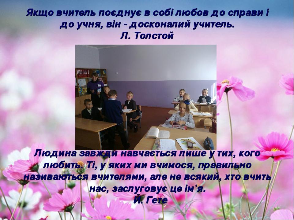 Якщо вчитель поєднує в собі любов до справи і до учня, він - досконалий учитель. Л. Толстой Людина завжди навчається лише у тих, кого любить. Ті, у...