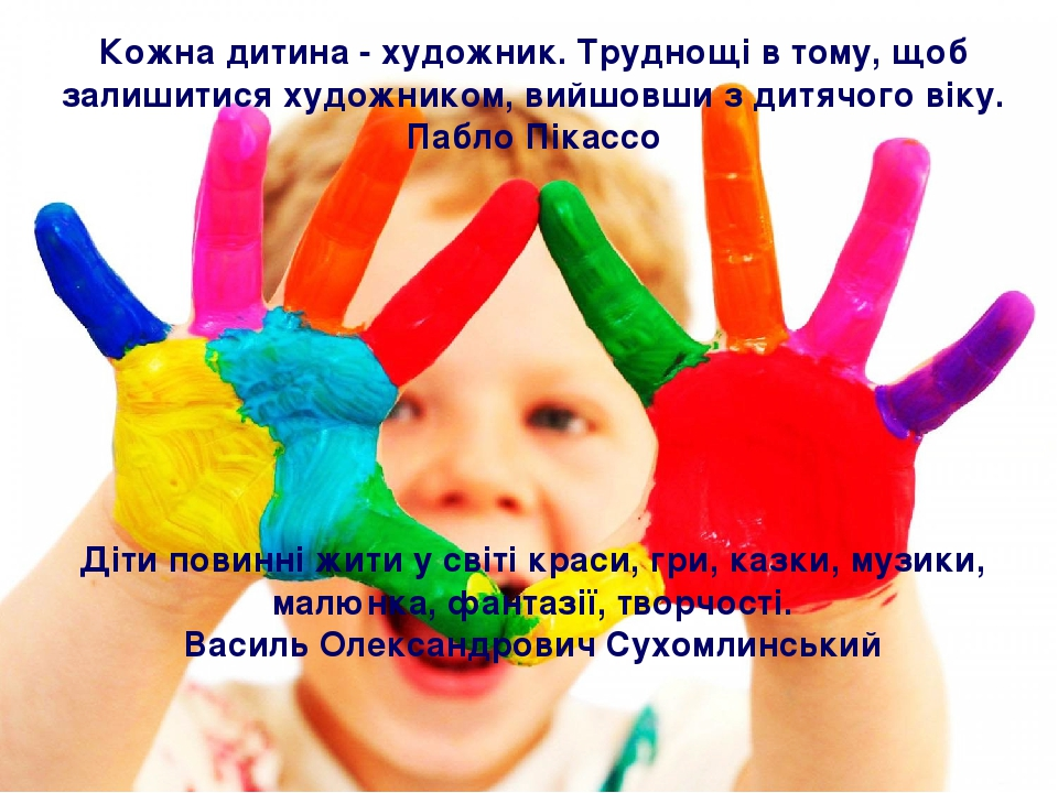 Кожна дитина - художник. Труднощі в тому, щоб залишитися художником, вийшовши з дитячого віку. Пабло Пікассо Діти повинні жити у світі краси, гри, ...