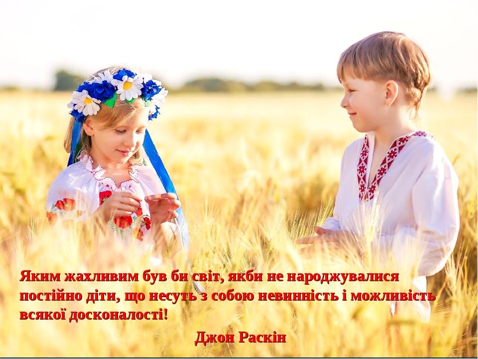 Яким жахливим був би світ, якби не народжувалися постійно діти, що несуть з собою невинність і можливість всякої досконалості! Джон Раскін