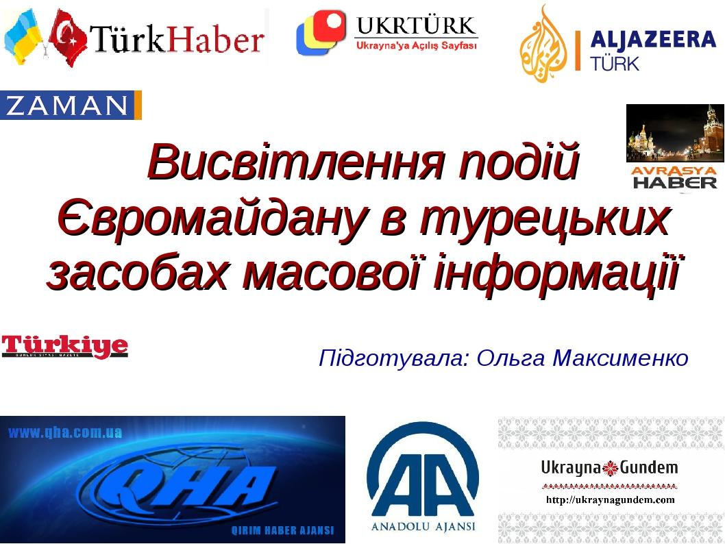 Висвітлення подій Євромайдану в турецьких засобах масової інформації Підготувала: Ольга Максименко