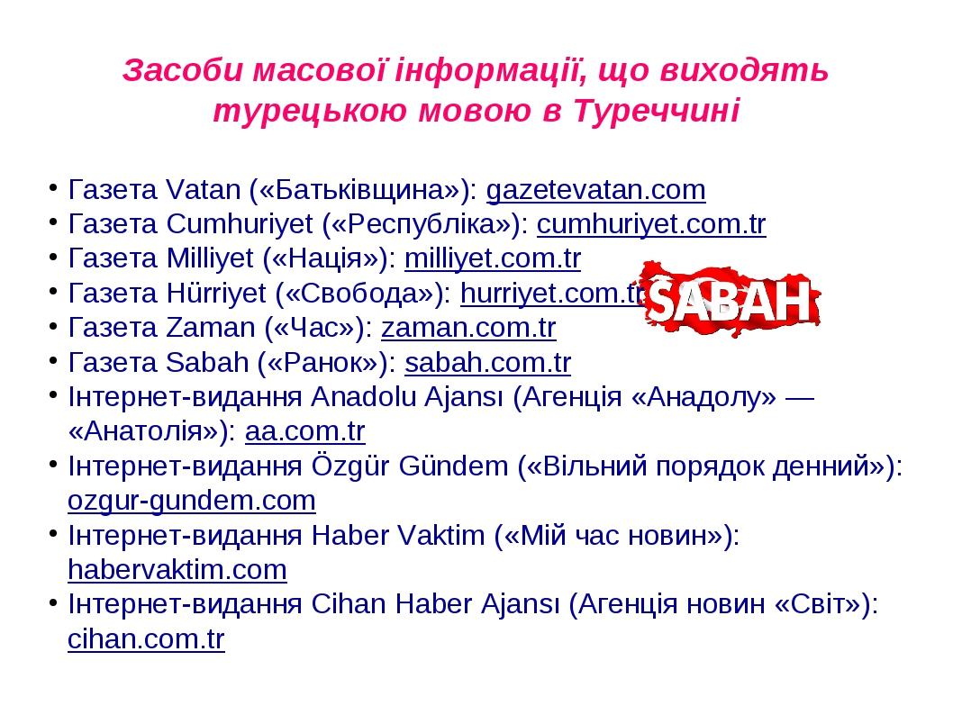 Засоби масової інформації, що виходять турецькою мовою в Туреччині Газета Vatan («Батьківщина»): gazetevatan.com Газета Cumhuriyet («Республіка»): ...