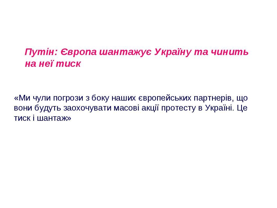 Путін: Європа шантажує Україну та чинить на неї тиск «Ми чули погрози з боку наших європейських партнерів, що вони будуть заохочувати масові акції ...