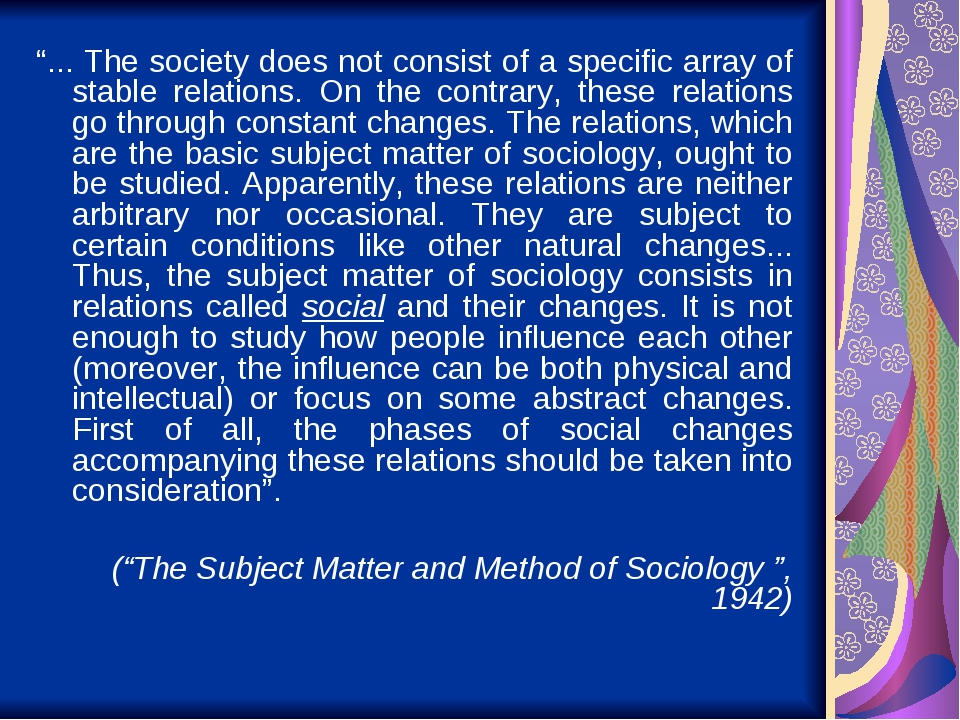 """... The society does not consist of a specific array of stable relations. On the contrary, these relations go through constant changes. The relati..."