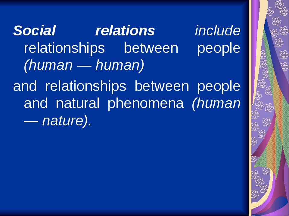 Social relations include relationships between people (human — human) and relationships between people and natural phenomena (human — nature).