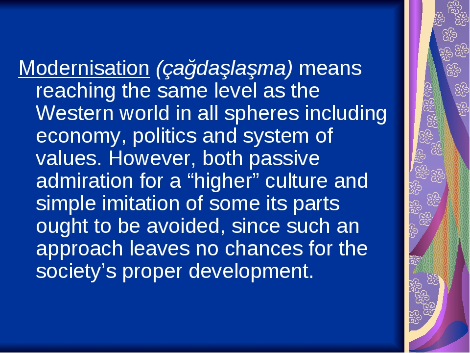 Modernisation (çağdaşlaşma) means reaching the same level as the Western world in all spheres including economy, politics and system of values. How...