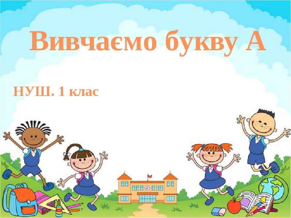 Вивчаємо букву А НУШ. 1 клас